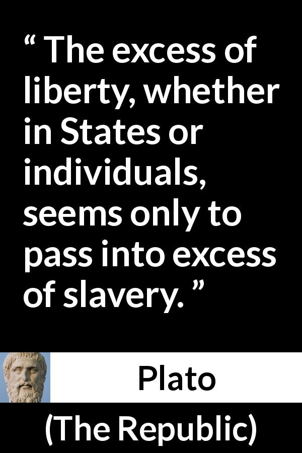 Plato quote about freedom from The Republic - The excess of liberty, whether in States or individuals, seems only to pass into excess of slavery.
