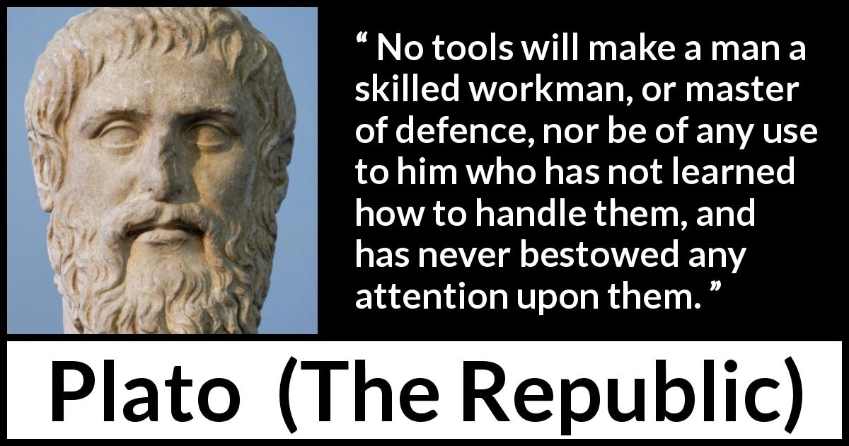 "Plato about learning (""The Republic"") - No tools will make a man a skilled workman, or master of defence, nor be of any use to him who has not learned how to handle them, and has never bestowed any attention upon them."