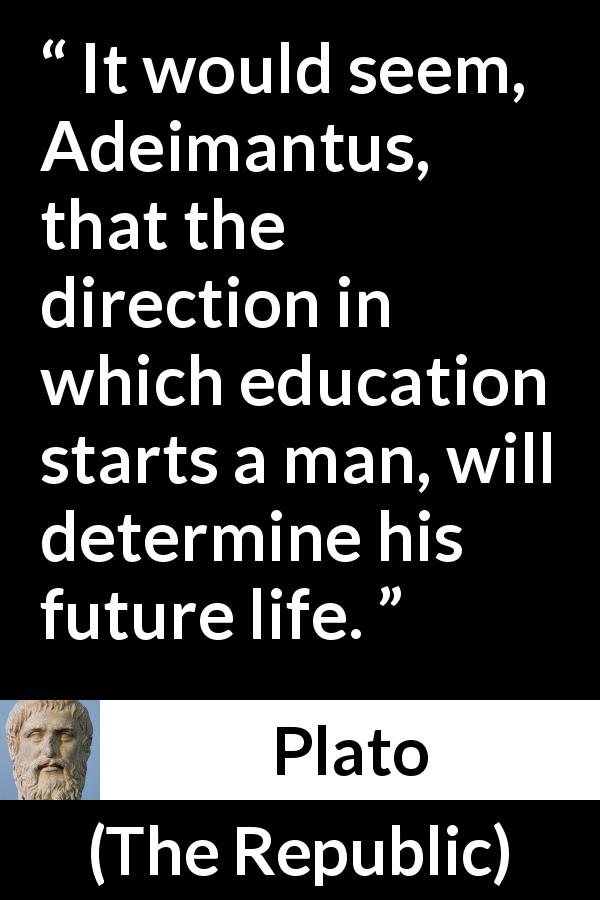 Plato - The Republic - It would seem, Adeimantus, that the direction in which education starts a man, will determine his future life.