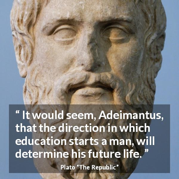 Plato quote about life from The Republic - It would seem, Adeimantus, that the direction in which education starts a man, will determine his future life.