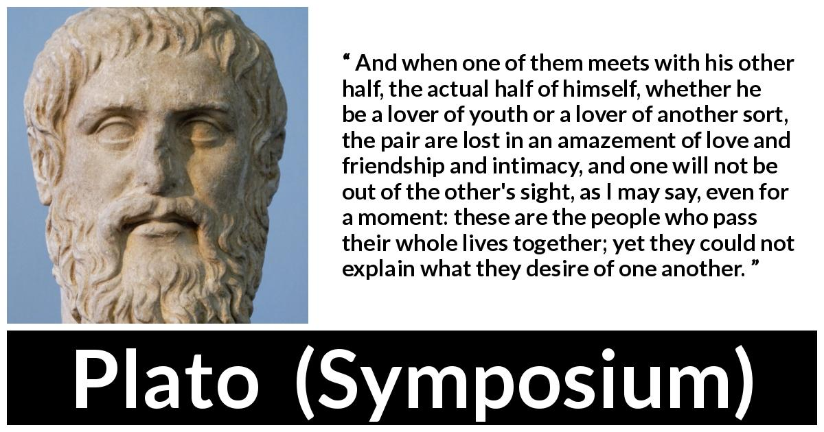 "Plato about love (""Symposium"") - And when one of them meets with his other half, the actual half of himself, whether he be a lover of youth or a lover of another sort, the pair are lost in an amazement of love and friendship and intimacy, and one will not be out of the other's sight, as I may say, even for a moment: these are the people who pass their whole lives together; yet they could not explain what they desire of one another."