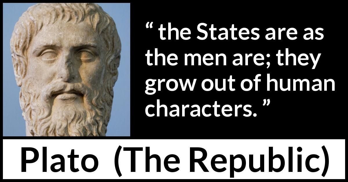 "Plato about men (""The Republic"") - the States are as the men are; they grow out of human characters."