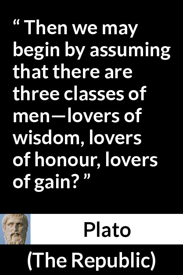 Plato - The Republic - Then we may begin by assuming that there are three classes of men—lovers of wisdom, lovers of honour, lovers of gain?