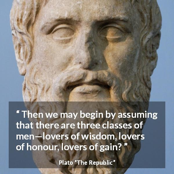 Plato quote about men from The Republic - Then we may begin by assuming that there are three classes of men—lovers of wisdom, lovers of honour, lovers of gain?