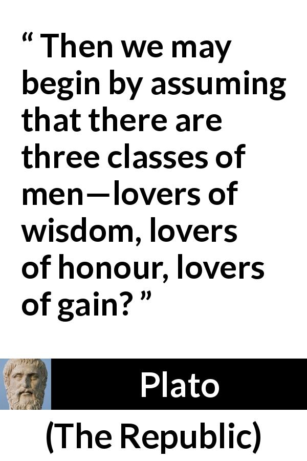 "Plato about men (""The Republic"") - Then we may begin by assuming that there are three classes of men—lovers of wisdom, lovers of honour, lovers of gain?"