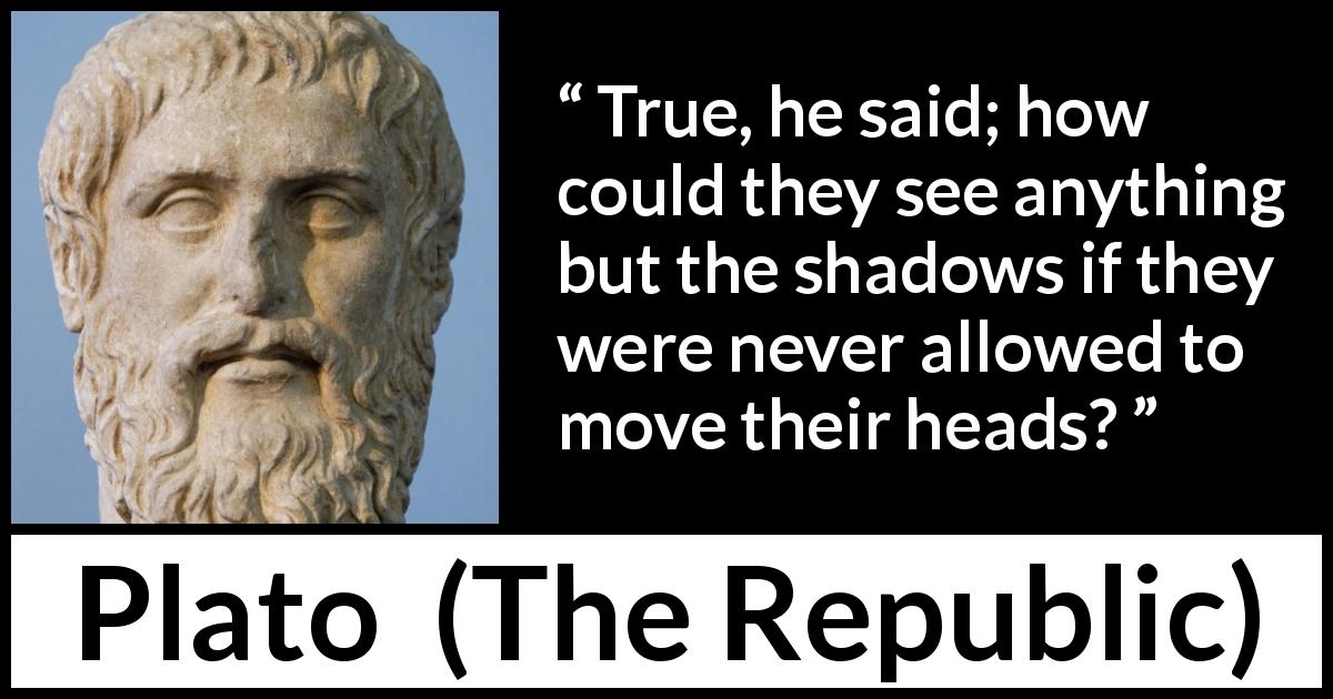 "Plato about mind (""The Republic"") - True, he said; how could they see anything but the shadows if they were never allowed to move their heads?"