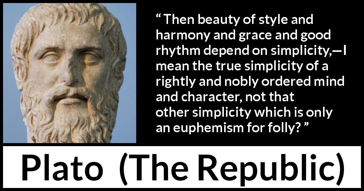 Plato quote about mind from The Republic - Then beauty of style and harmony and grace and good rhythm depend on simplicity,—I mean the true simplicity of a rightly and nobly ordered mind and character, not that other simplicity which is only an euphemism for folly?