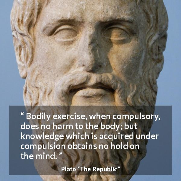 Plato quote about mind from The Republic - Bodily exercise, when compulsory, does no harm to the body; but knowledge which is acquired under compulsion obtains no hold on the mind.