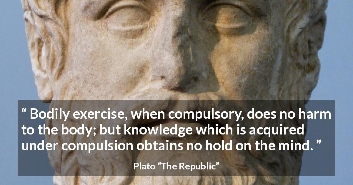 "Plato about mind (""The Republic"") - Bodily exercise, when compulsory, does no harm to the body; but knowledge which is acquired under compulsion obtains no hold on the mind."