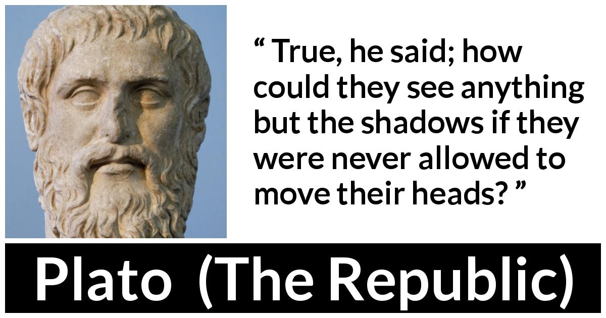 Plato - The Republic - True, he said; how could they see anything but the shadows if they were never allowed to move their heads?