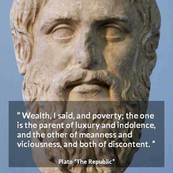 Plato quote about poverty from The Republic - Wealth, I said, and poverty; the one is the parent of luxury and indolence, and the other of meanness and viciousness, and both of discontent.