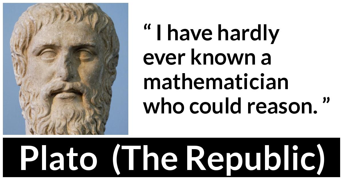 "Plato about reason (""The Republic"") - I have hardly ever known a mathematician who could reason."