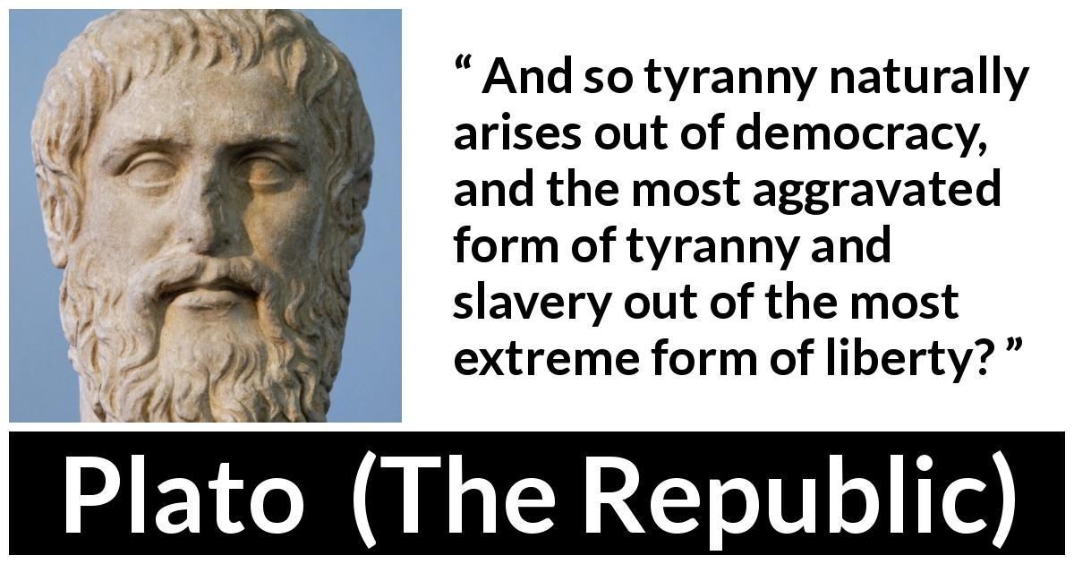 "Plato about slavery (""The Republic"") - And so tyranny naturally arises out of democracy, and the most aggravated form of tyranny and slavery out of the most extreme form of liberty?"