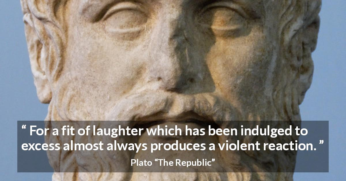"Plato about violence (""The Republic"") - For a fit of laughter which has been indulged to excess almost always produces a violent reaction."