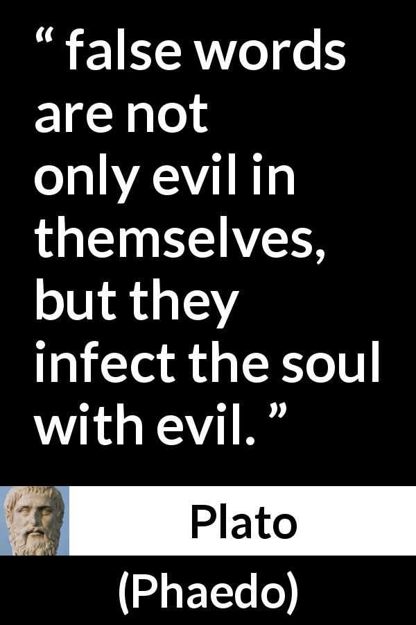 "Plato about words (""Phaedo"") - false words are not only evil in themselves, but they infect the soul with evil."