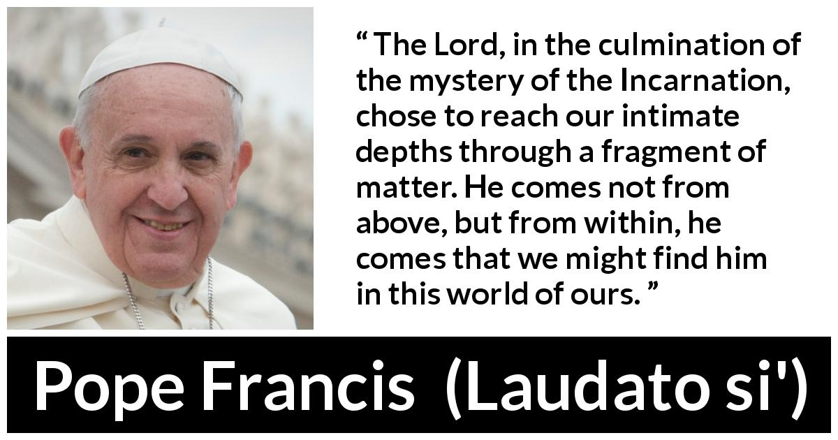 Pope Francis - Laudato si' - The Lord, in the culmination of the mystery of the Incarnation, chose to reach our intimate depths through a fragment of matter. He comes not from above, but from within, he comes that we might find him in this world of ours.