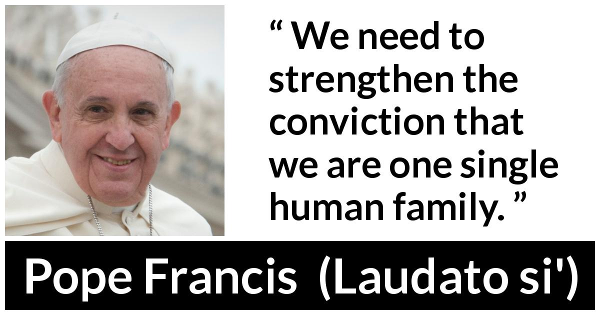 Pope Francis - Laudato si' - We need to strengthen the conviction that we are one single human family.