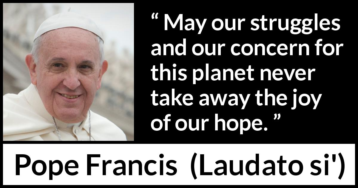 "Pope Francis about hope (""Laudato si'"", 24 May 2015 ) - May our struggles and our concern for this planet never take away the joy of our hope."