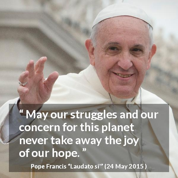 Pope Francis quote about hope from Laudato si' (24 May 2015 ) - May our struggles and our concern for this planet never take away the joy of our hope.