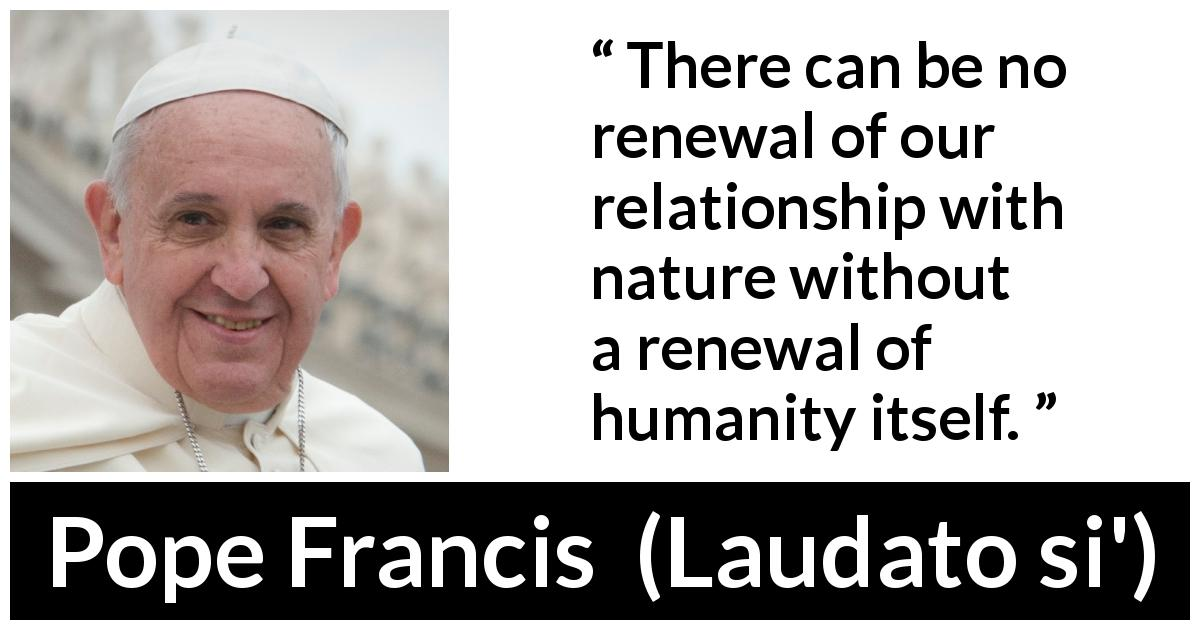 "Pope Francis about humanity (""Laudato si'"", 24 May 2015 ) - There can be no renewal of our relationship with nature without a renewal of humanity itself."