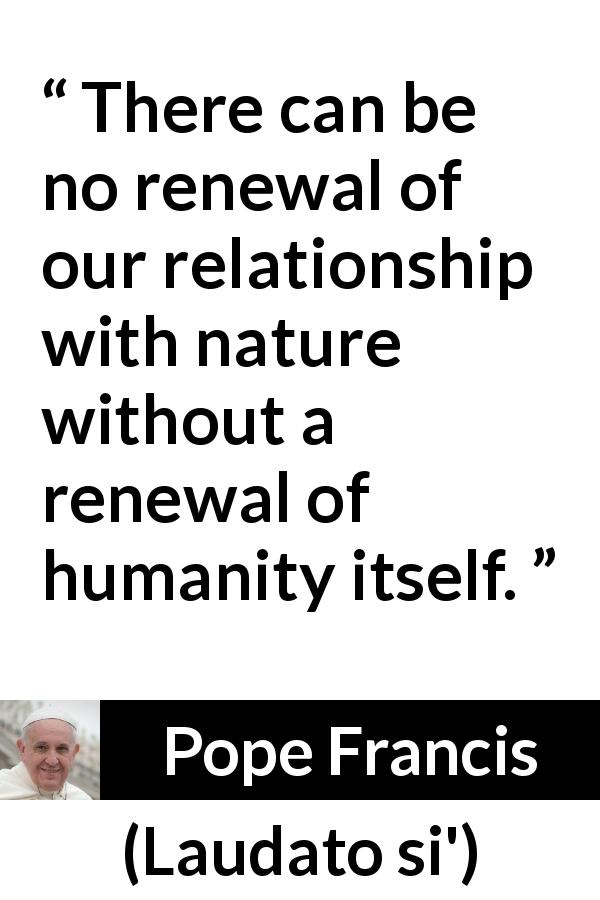 Pope Francis - Laudato si' - There can be no renewal of our relationship with nature without a renewal of humanity itself.