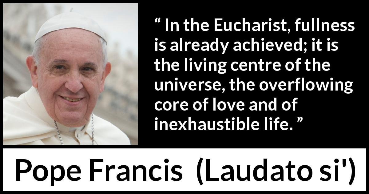 "Pope Francis about love (""Laudato si'"", 24 May 2015 ) - In the Eucharist, fullness is already achieved; it is the living centre of the universe, the overflowing core of love and of inexhaustible life."
