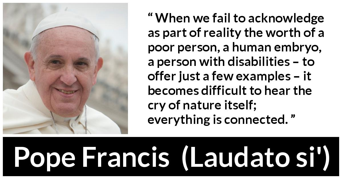 "Pope Francis about nature (""Laudato si'"", 24 May 2015 ) - When we fail to acknowledge as part of reality the worth of a poor person, a human embryo, a person with disabilities – to offer just a few examples – it becomes difficult to hear the cry of nature itself; everything is connected."