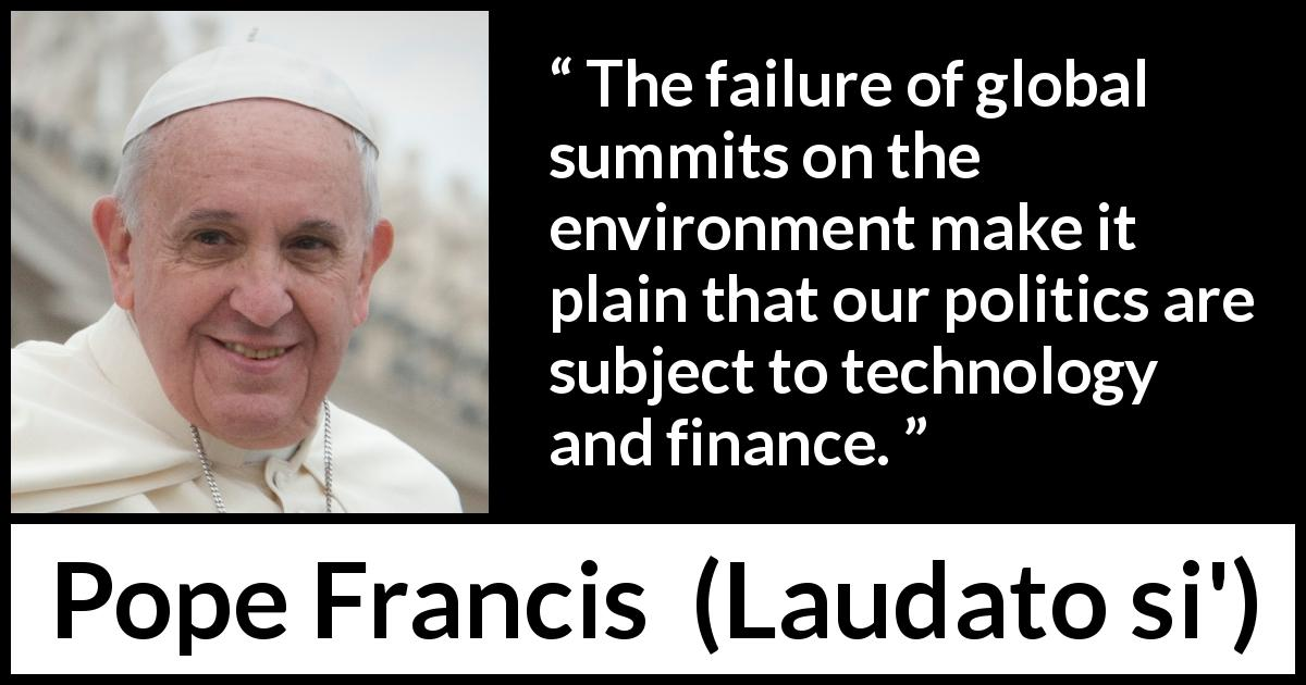Pope Francis quote about politics from Laudato si' (24 May 2015 ) - The failure of global summits on the environment make it plain that our politics are subject to technology and finance.