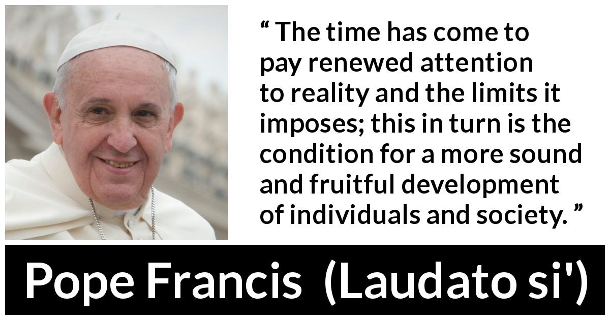 Pope Francis - Laudato si' - The time has come to pay renewed attention to reality and the limits it imposes; this in turn is the condition for a more sound and fruitful development of individuals and society.