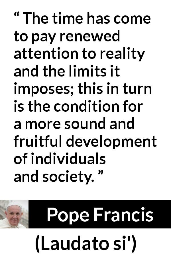 "Pope Francis about reality (""Laudato si'"", 24 May 2015 ) - The time has come to pay renewed attention to reality and the limits it imposes; this in turn is the condition for a more sound and fruitful development of individuals and society."