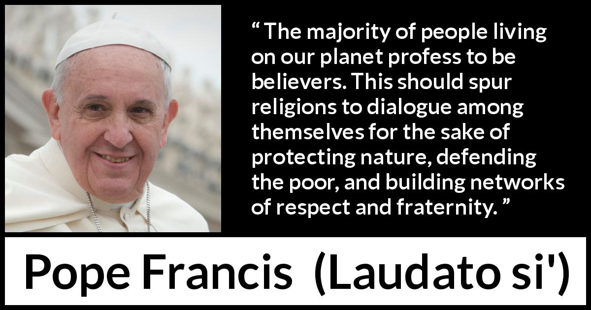 "Pope Francis about religion (""Laudato si'"", 24 May 2015 ) - The majority of people living on our planet profess to be believers. This should spur religions to dialogue among themselves for the sake of protecting nature, defending the poor, and building networks of respect and fraternity."
