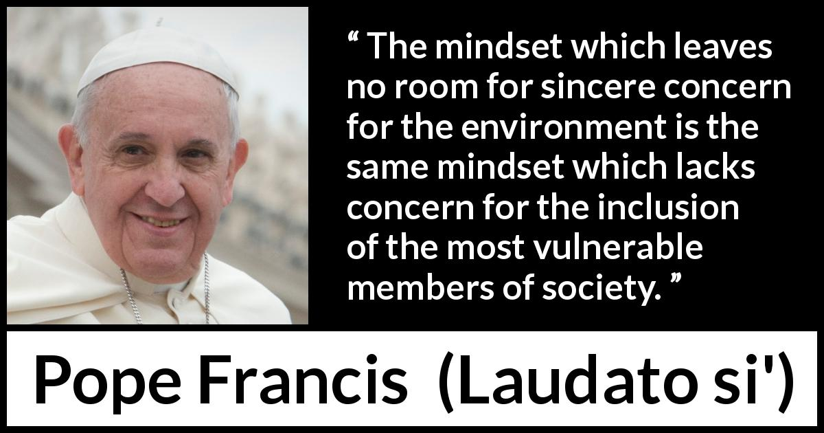"Pope Francis about society (""Laudato si'"", 24 May 2015 ) - The mindset which leaves no room for sincere concern for the environment is the same mindset which lacks concern for the inclusion of the most vulnerable members of society."
