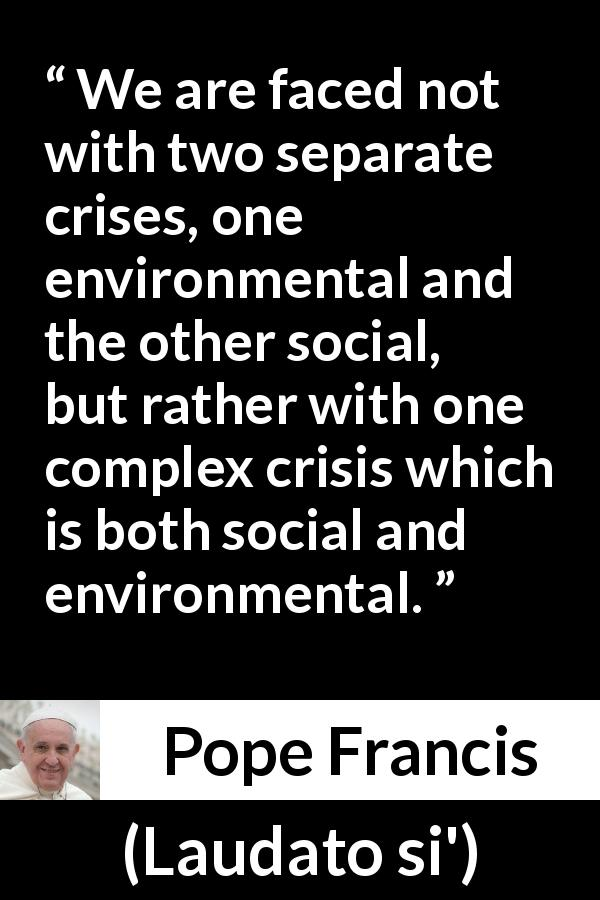 "Pope Francis about society (""Laudato si'"", 24 May 2015 ) - We are faced not with two separate crises, one environmental and the other social, but rather with one complex crisis which is both social and environmental."
