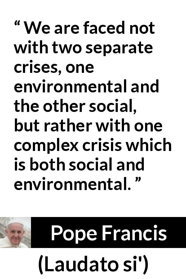 Pope Francis quote about society from Laudato si' (24 May 2015 ) - We are faced not with two separate crises, one environmental and the other social, but rather with one complex crisis which is both social and environmental.
