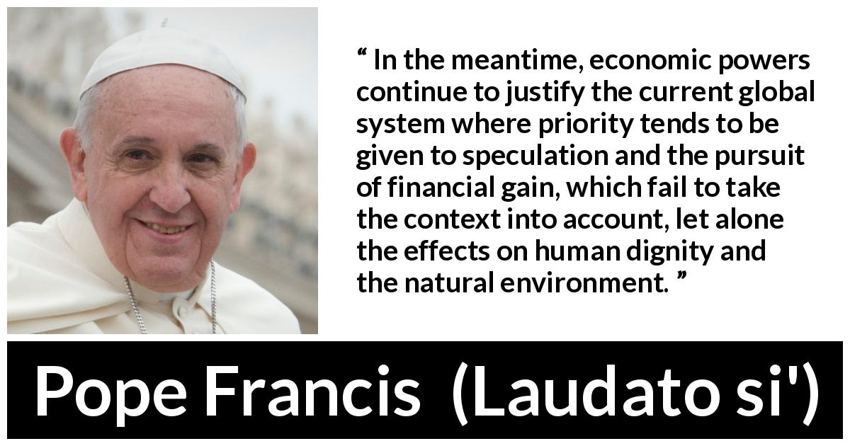 "Pope Francis about speculation (""Laudato si'"", 24 May 2015 ) - In the meantime, economic powers continue to justify the current global system where priority tends to be given to speculation and the pursuit of financial gain, which fail to take the context into account, let alone the effects on human dignity and the natural environment."