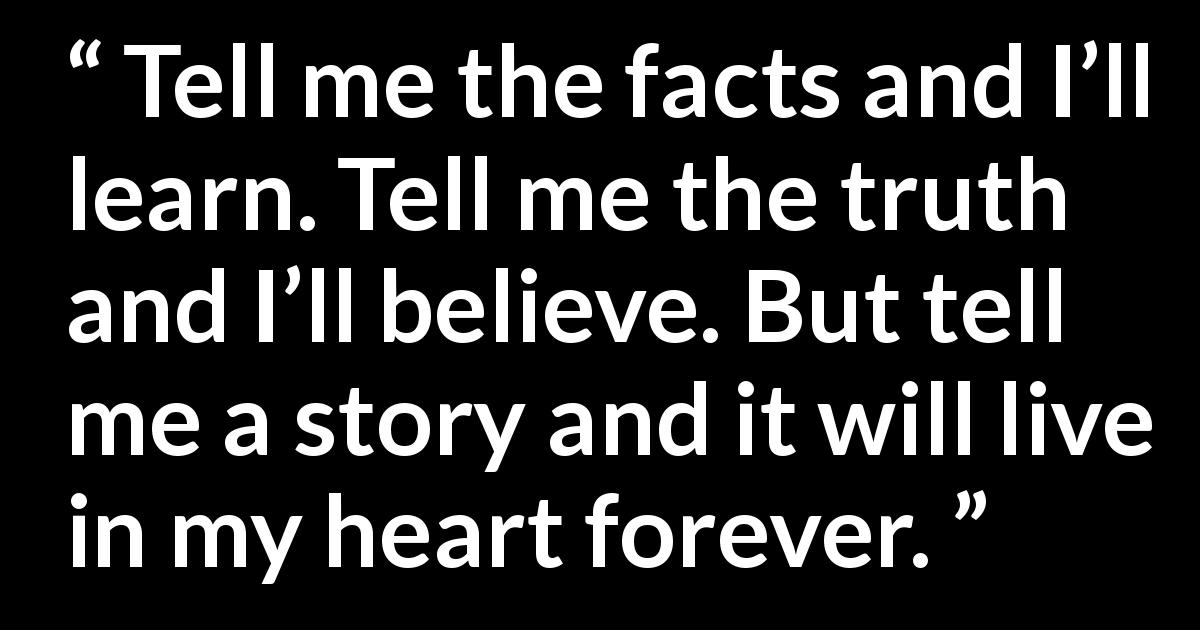 Quote @ Kwize.com - Tell me the facts and I'll learn. Tell me the truth and I'll believe. But tell me a story and it will live in my heart forever.