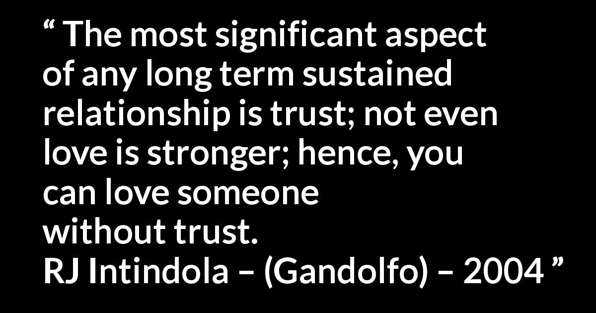 Quote @ Kwize.com - The most significant aspect of any long term sustained relationship is trust; not even love is stronger; hence, you can love someone without trust.