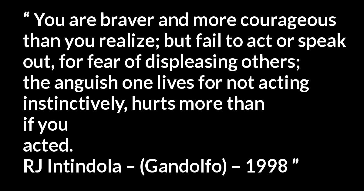 You are braver and more courageous than you realize; but fail to act or speak out, for fear of displeasing others; the anguish one lives for not acting instinctively, hurts more than if you acted.   RJ Intindola – (Gandolfo) – 1998