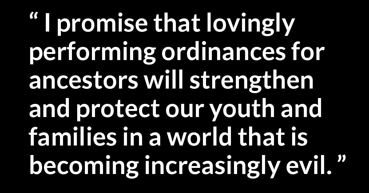 I promise that lovingly performing ordinances for ancestors will strengthen and protect our youth and families in a world that is becoming increasingly evil.