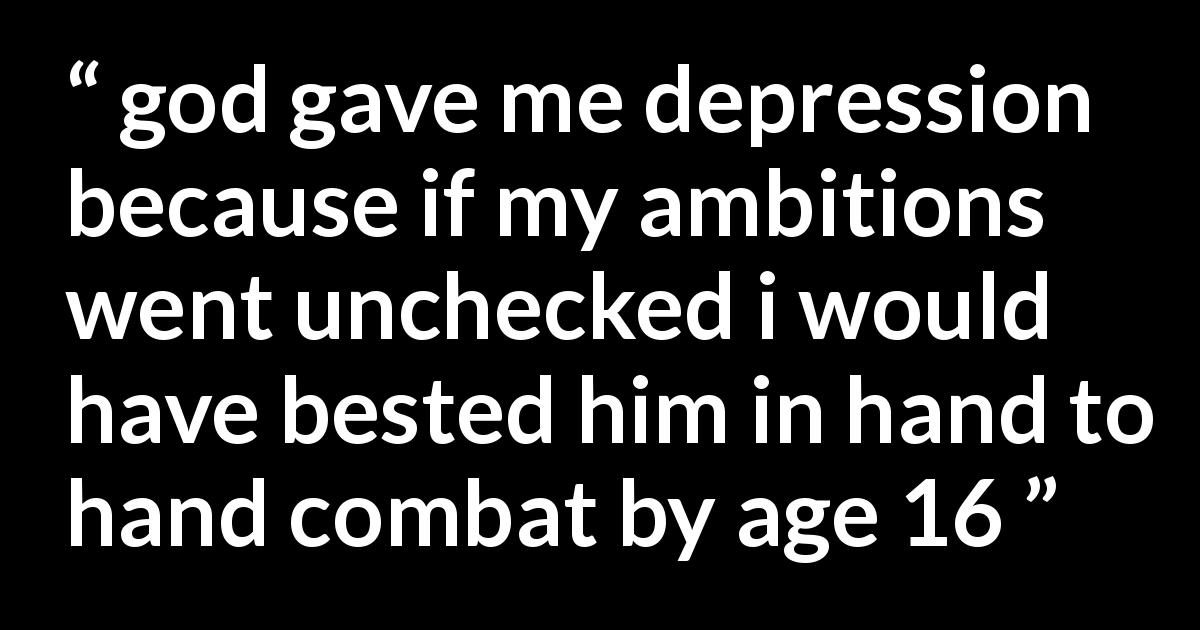 Quote - god gave me depression because if my ambitions went unchecked i would have bested him in hand to hand combat by age 16