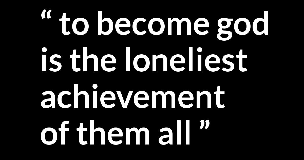 Quote @ Kwize.com - to become god is the loneliest achievement of them all