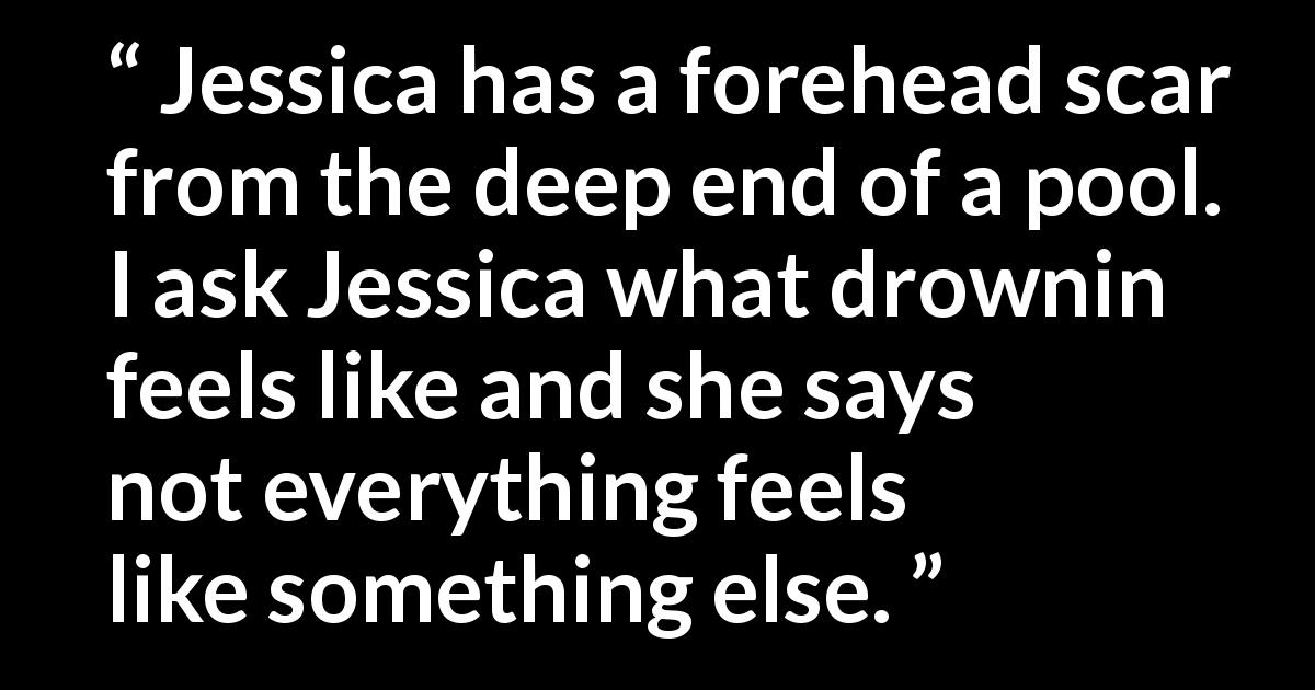 Quote @ Kwize.com - Jessica has a forehead scar from the deep end of a pool. I ask Jessica what drownin feels like and she says not everything feels like something else.