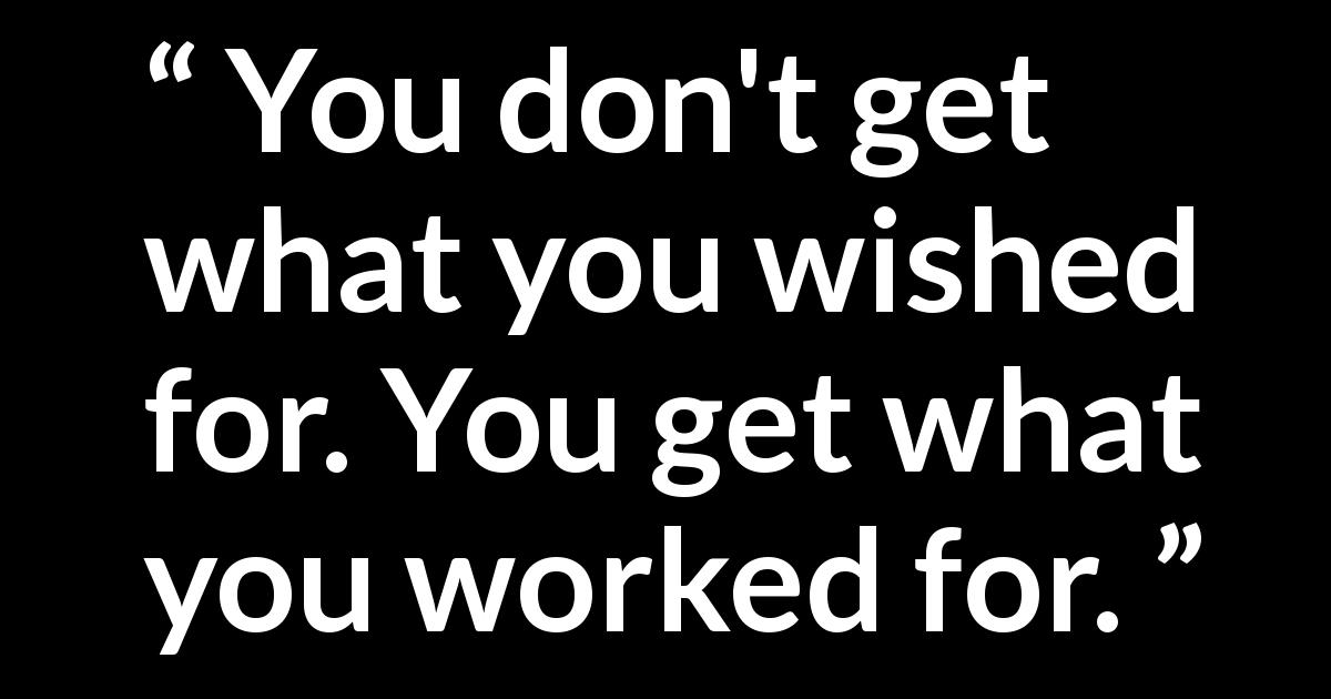 Quote @ Kwize.com - You don't get what you wished for. You get what you worked for.
