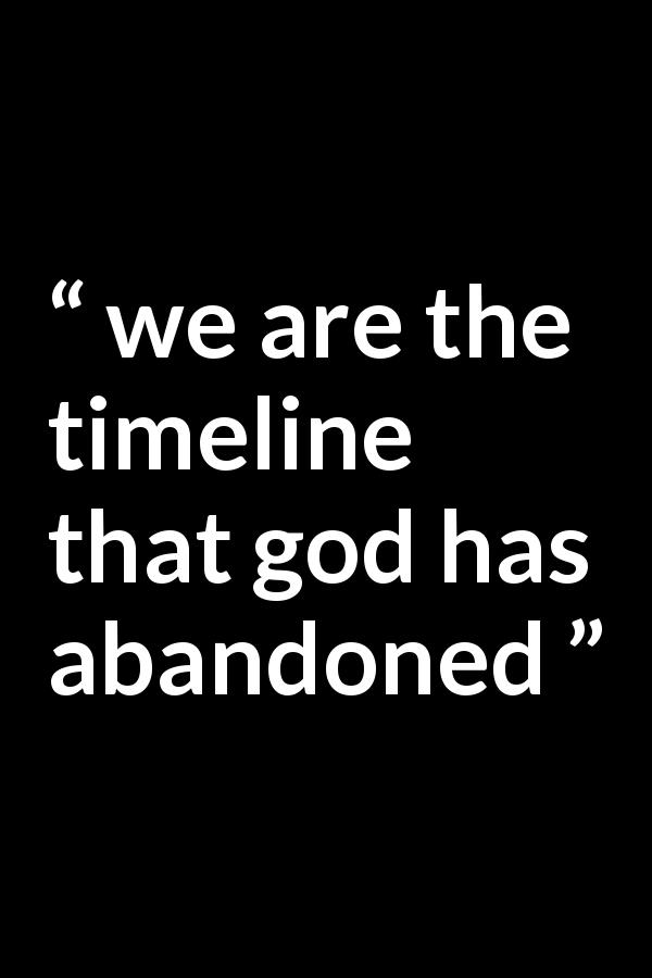 Quote @ Kwize.com -  we are the timeline that god has abandoned