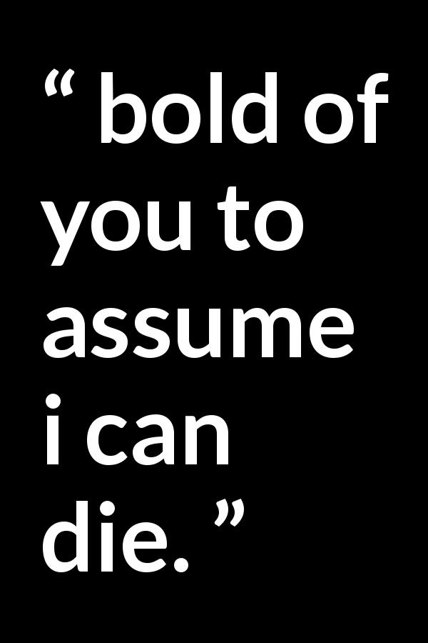 Quote @ Kwize.com - bold of you to assume i can die.