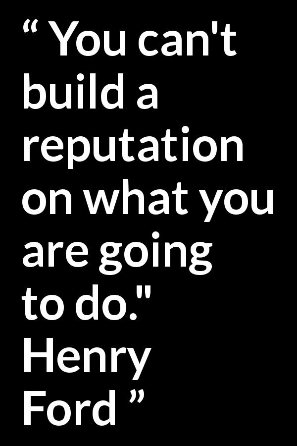 Quote @ Kwize.com - You can't build a reputation on what you are going to do.