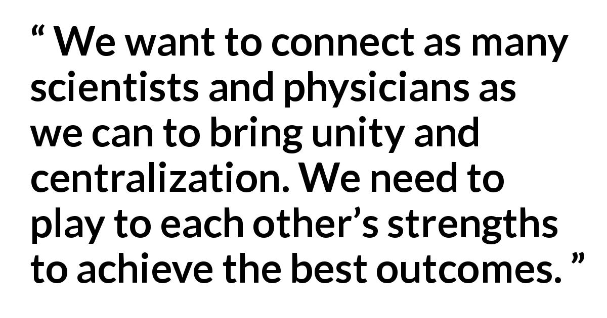 Translational Genomics quote - We want to connect as many scientists and physicians as we can to bring unity and centralization. We need to play to each other's strengths to achieve the best outcomes.