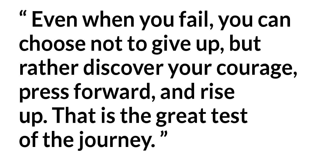 "Dieter F. Uchtdorf (""Your Great Adventure"", October 2019) - Even when you fail, you can choose not to give up, but rather discover your courage, press forward, and rise up. That is the great test of the journey."