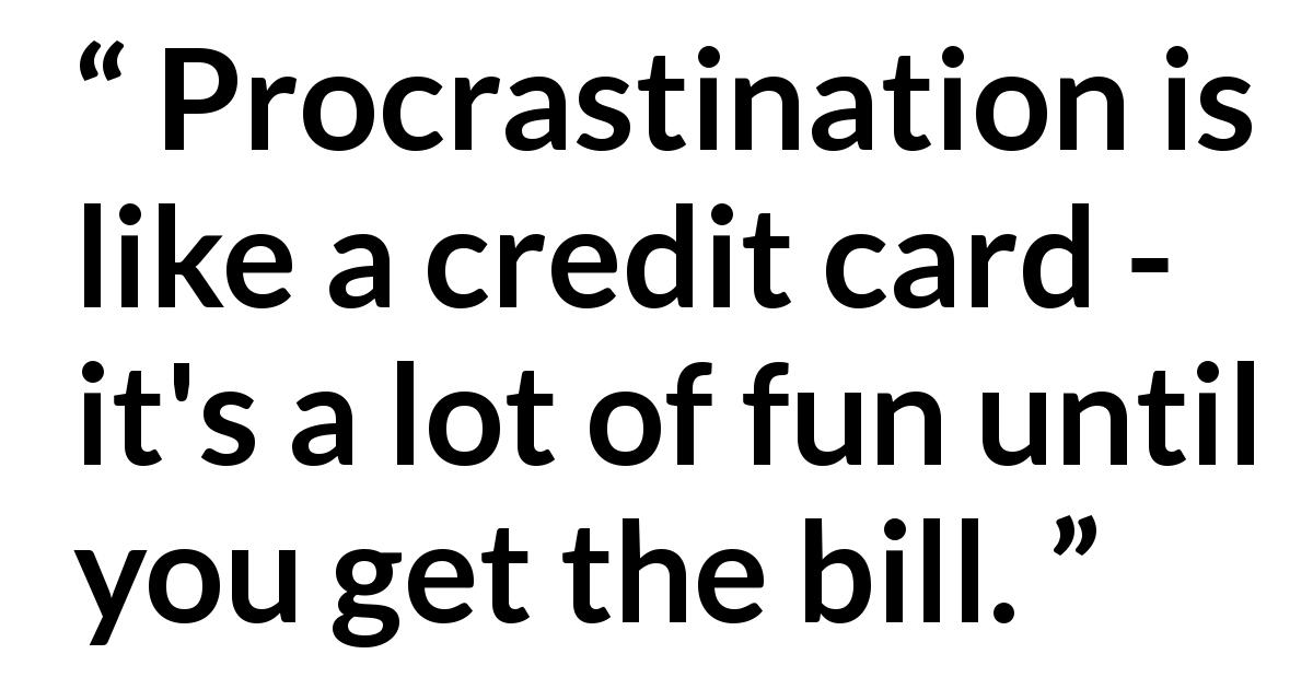 Quote @ Kwize.com - Procrastination is like a credit card - it's a lot of fun until you get the bill.