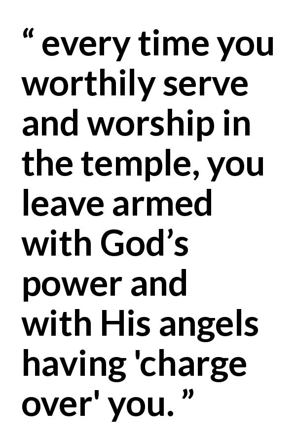 "Russell M. Nelson about God (""Spiritual Treasures"", October 2019) - every time you worthily serve and worship in the temple, you leave armed with God's power and with His angels having 'charge over' you."